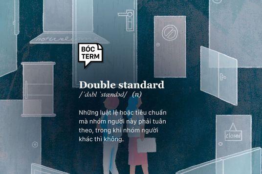 Bóc Term: Double standard - Luật lệ của người này, ngoại lệ của người khác